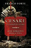 Cesare il conquistatore. Alle sorgenti della vita